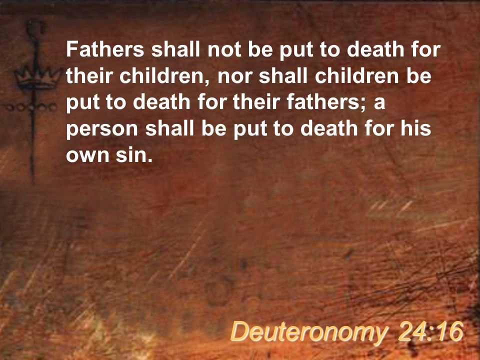 Fathers shall not be put to death for their children, nor shall children be put to death for their fathers; a person shall be put to death for his own