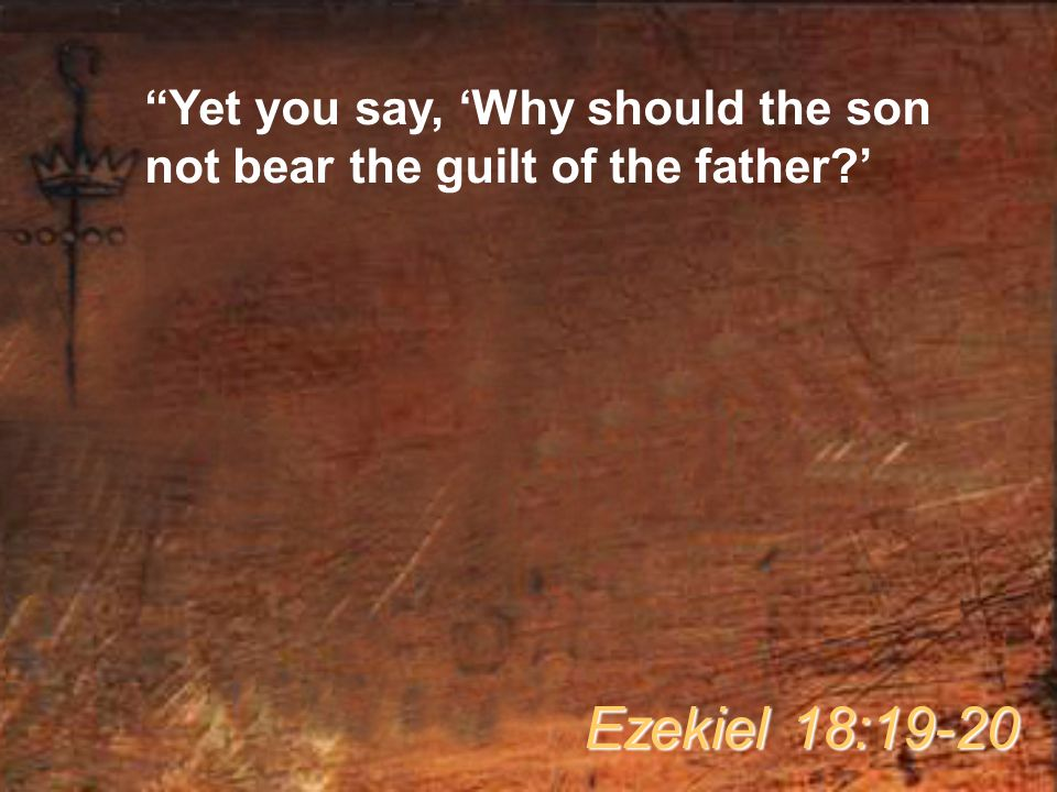 """""""Yet you say, 'Why should the son not bear the guilt of the father?' Ezekiel 18:19-20"""