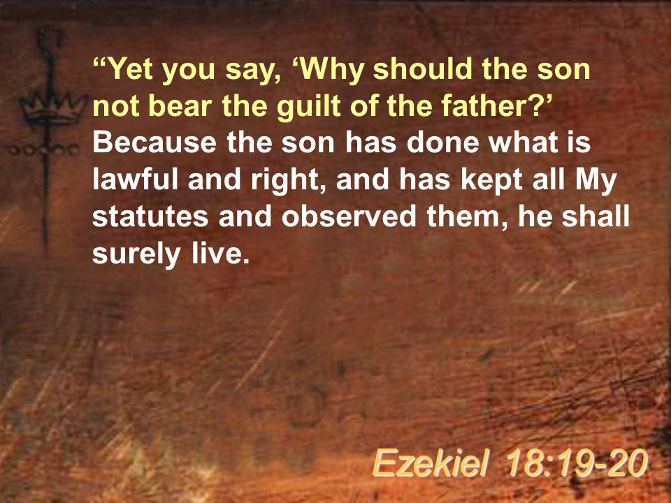 """""""Yet you say, 'Why should the son not bear the guilt of the father?' Because the son has done what is lawful and right, and has kept all My statutes a"""