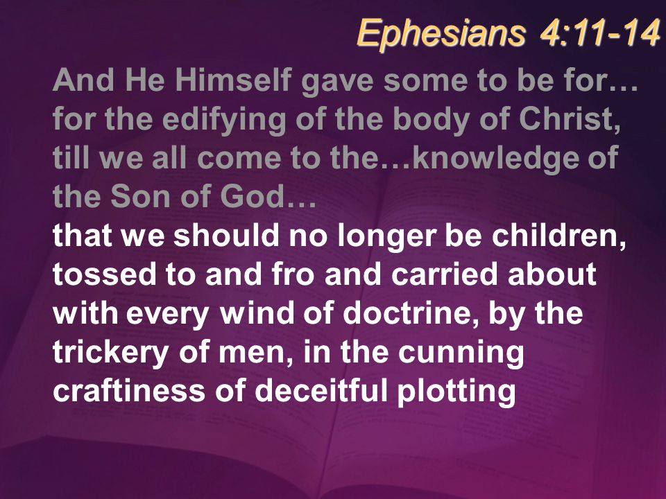 And He Himself gave some to be for… for the edifying of the body of Christ, till we all come to the…knowledge of the Son of God… that we should no lon