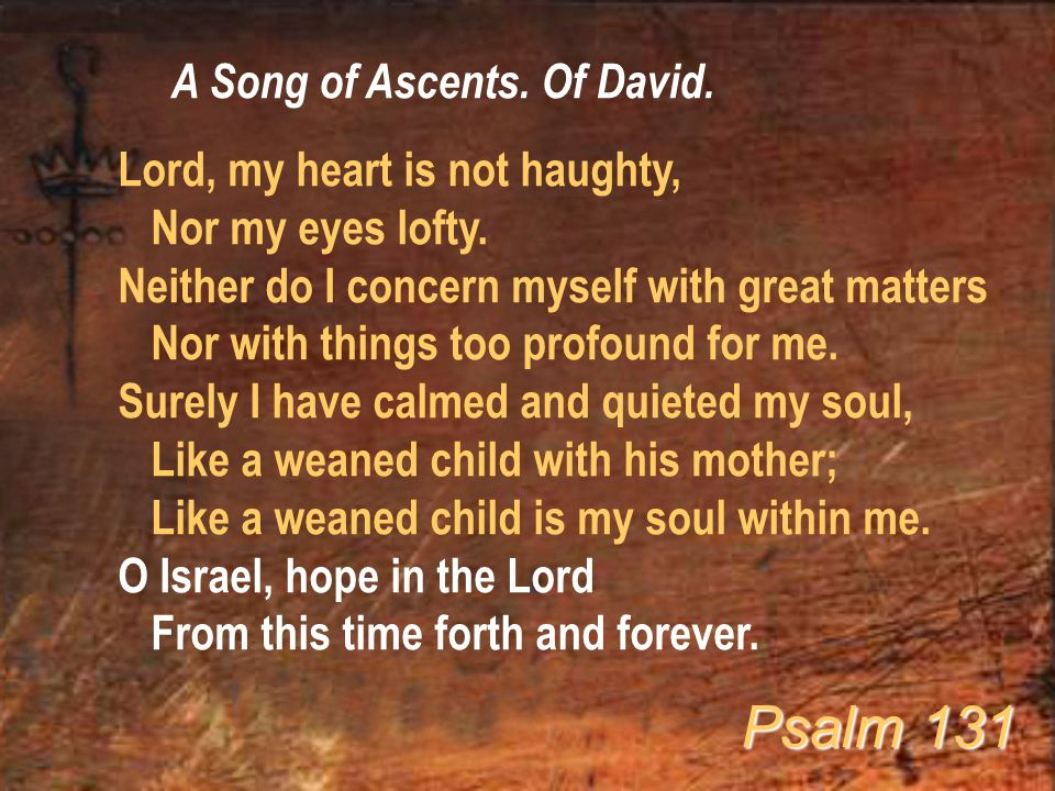 A Song of Ascents. Of David. Lord, my heart is not haughty, Nor my eyes lofty. Neither do I concern myself with great matters Nor with things too prof