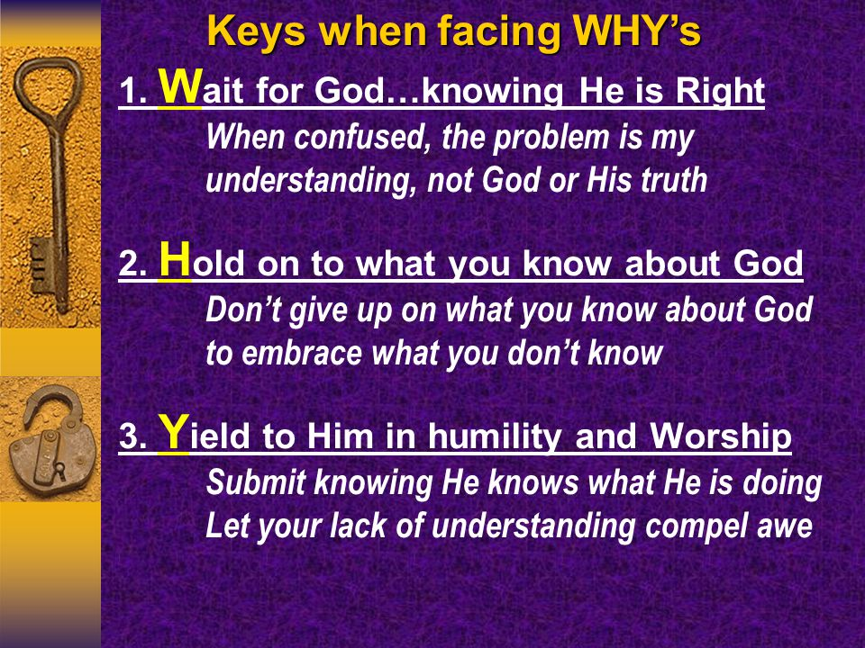 Keys when facing WHY's 1. W ait for God…knowing He is Right When confused, the problem is my understanding, not God or His truth 2. H old on to what y