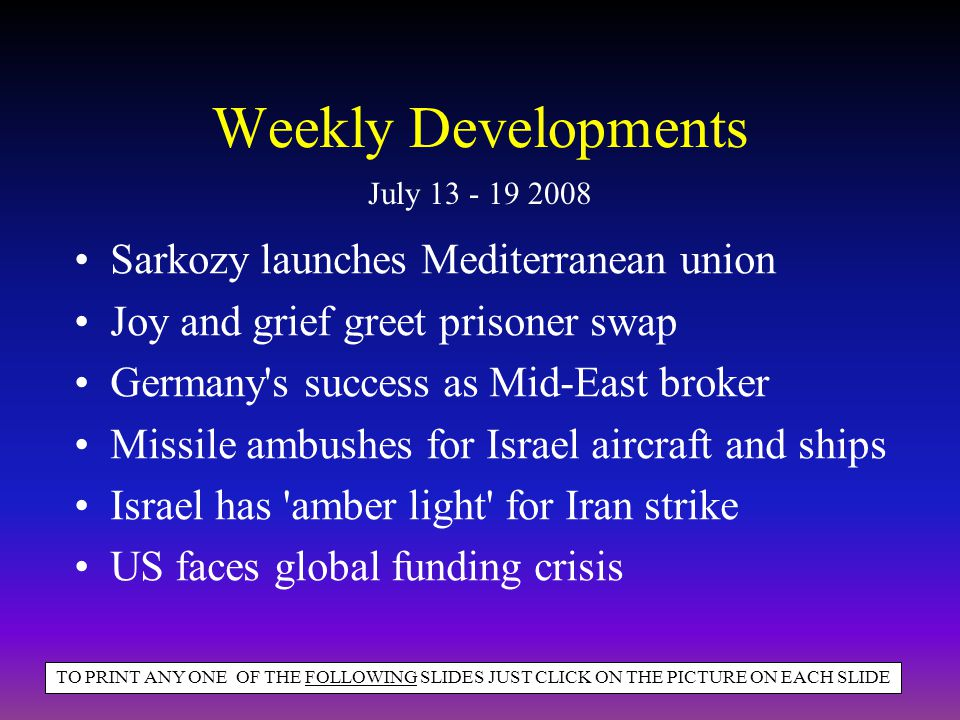 Weekly Developments Sarkozy launches Mediterranean union Joy and grief greet prisoner swap Germany s success as Mid-East broker Missile ambushes for Israel aircraft and ships Israel has amber light for Iran strike US faces global funding crisis July 13 - 19 2008 TO PRINT ANY ONE OF THE FOLLOWING SLIDES JUST CLICK ON THE PICTURE ON EACH SLIDE