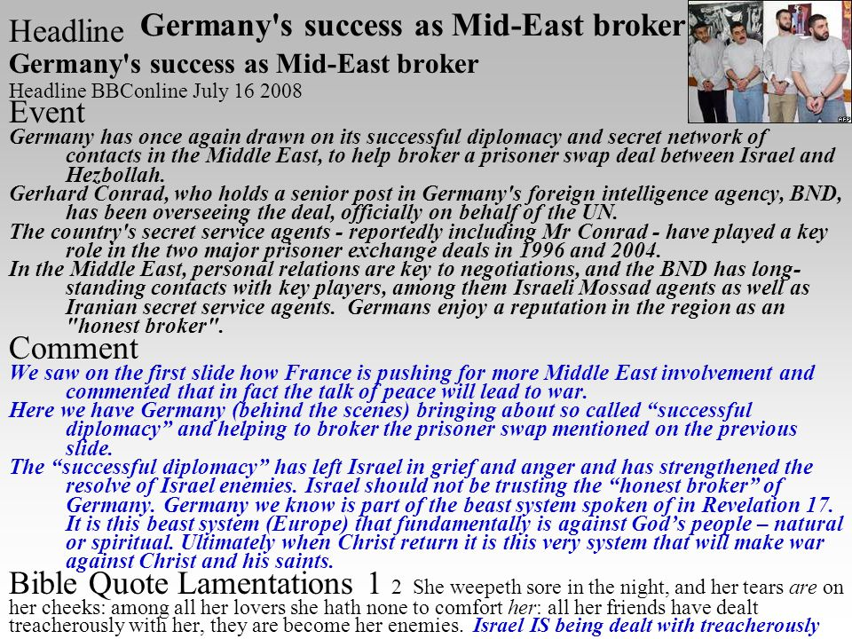 Headline Germany s success as Mid-East broker Headline BBConline July 16 2008 Event Germany has once again drawn on its successful diplomacy and secret network of contacts in the Middle East, to help broker a prisoner swap deal between Israel and Hezbollah.
