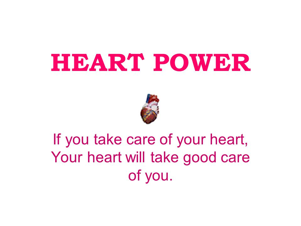 HEART POWER If you take care of your heart, Your heart will take good care of you.