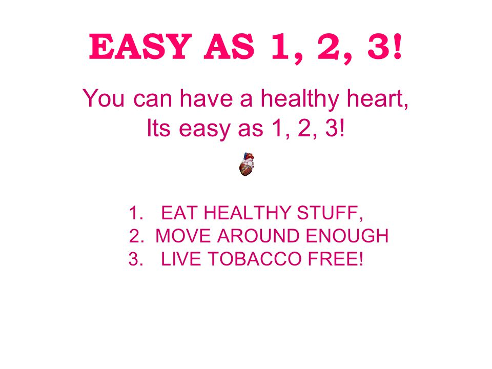 EASY AS 1, 2, 3. You can have a healthy heart, Its easy as 1, 2, 3.