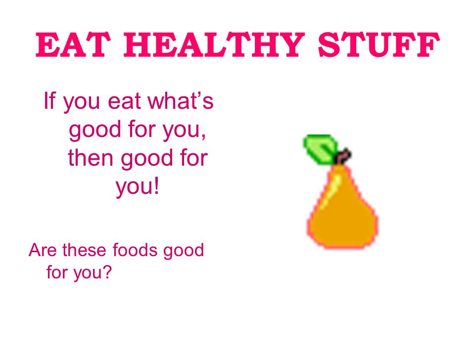EAT HEALTHY STUFF If you eat what's good for you, then good for you! Are these foods good for you
