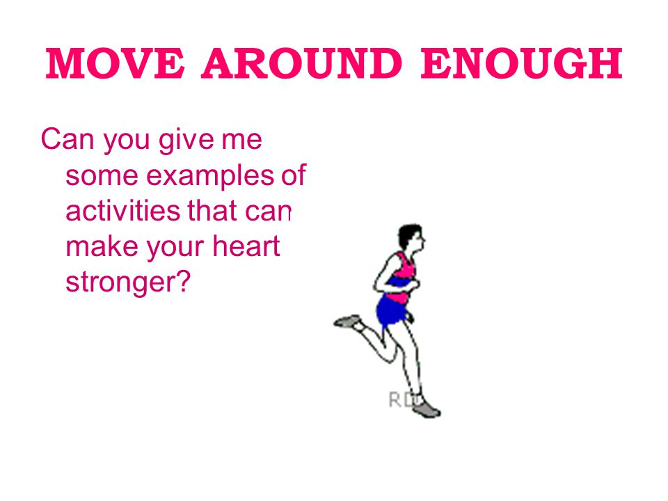 MOVE AROUND ENOUGH Can you give me some examples of activities that can make your heart stronger