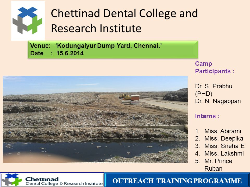 Chettinad Dental College and Research Institute Venue:'Kodungaiyur Dump Yard, Chennai.' Date : 15.6.2014 Venue:'Kodungaiyur Dump Yard, Chennai.' Date : 15.6.2014 Camp Participants : Dr.