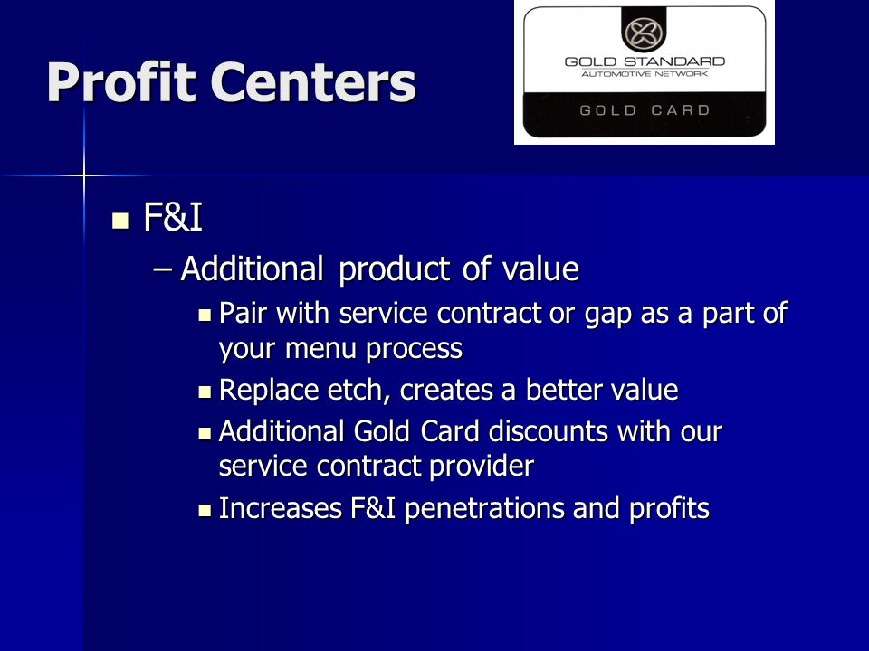 Profit Centers F&I F&I –Additional product of value Pair with service contract or gap as a part of your menu process Pair with service contract or gap as a part of your menu process Replace etch, creates a better value Replace etch, creates a better value Additional Gold Card discounts with our service contract provider Additional Gold Card discounts with our service contract provider Increases F&I penetrations and profits Increases F&I penetrations and profits