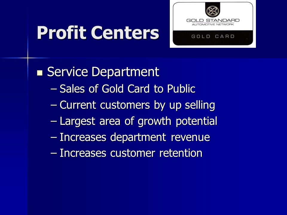 Profit Centers Service Department Service Department –Sales of Gold Card to Public –Current customers by up selling –Largest area of growth potential –Increases department revenue –Increases customer retention
