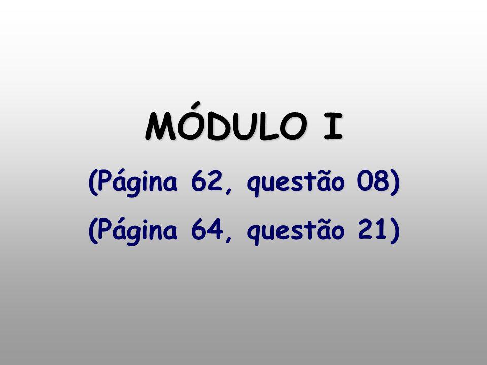 MÓDULO I (Página 62, questão 08) (Página 64, questão 21)