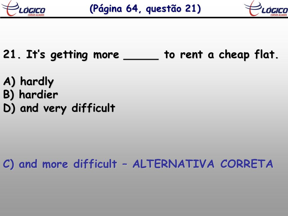 (Página 64, questão 21) 21. It's getting more _____ to rent a cheap flat.