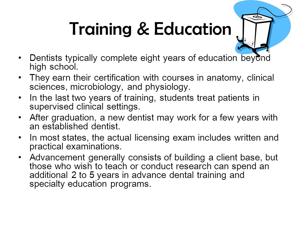 Training & Education Dentists typically complete eight years of education beyond high school.