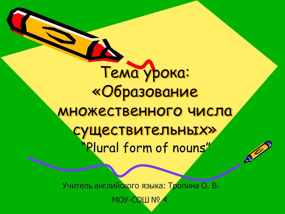 """Тема урока: «Образование множественного числа существительных» """"Plural form of nouns"""" Учитель английского языка: Тропина О. В. МОУ-СОШ № 4"""