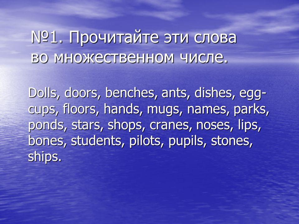 №1. Прочитайте эти слова во множественном числе. Dolls, doors, benches, ants, dishes, egg- cups, floors, hands, mugs, names, parks, ponds, stars, shop