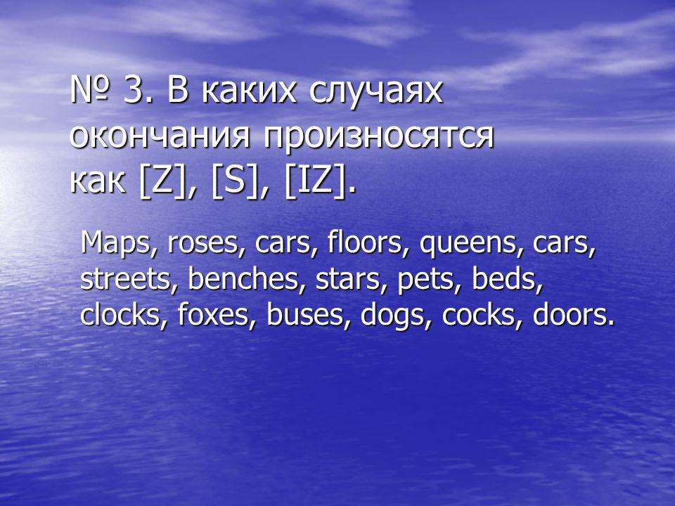 № 3. В каких случаях окончания произносятся как [Z], [S], [IZ]. Maps, roses, cars, floors, queens, cars, streets, benches, stars, pets, beds, clocks,