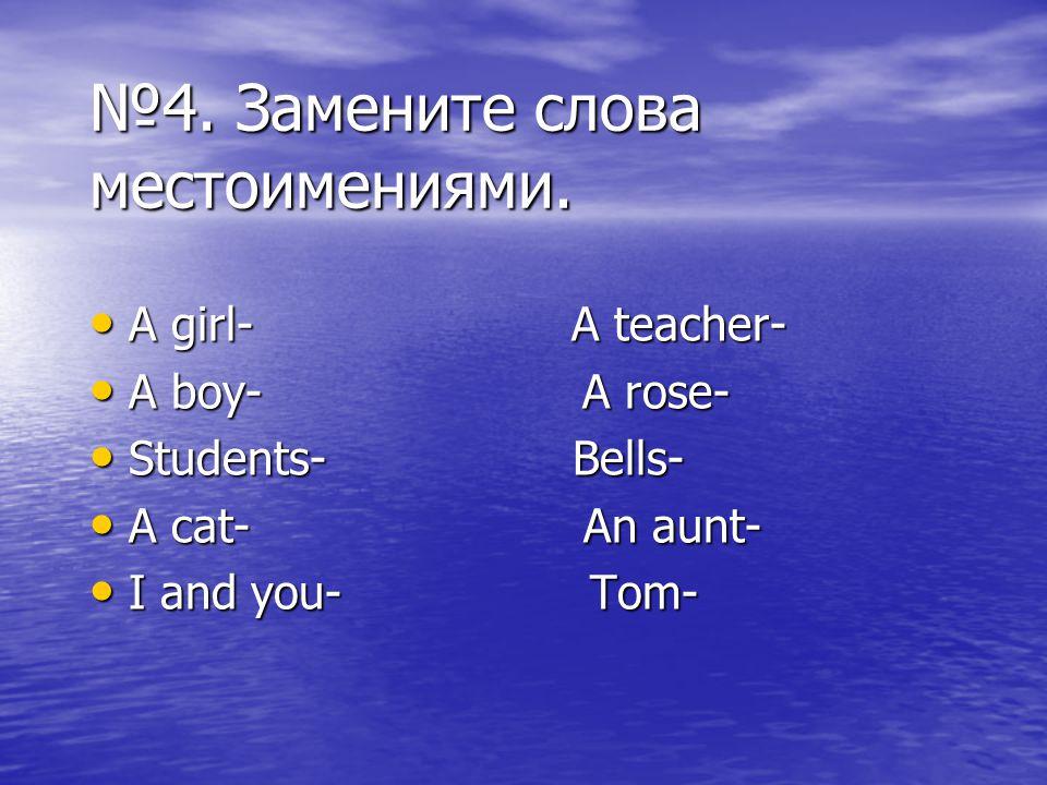 №4. Замените слова местоимениями. A girl- A teacher- A girl- A teacher- A boy- A rose- A boy- A rose- Students- Bells- Students- Bells- A cat- An aunt