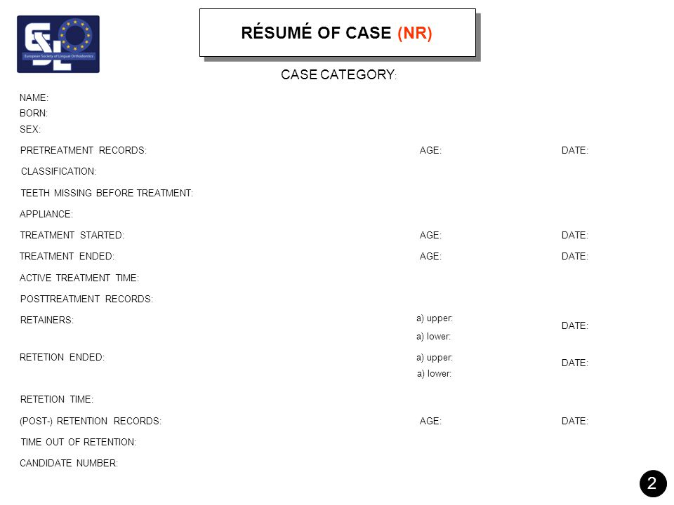 RÉSUMÉ OF CASE (NR) 2 3 NAME: BORN: SEX: PRETREATMENT RECORDS: CLASSIFICATION: TEETH MISSING BEFORE TREATMENT: APPLIANCE: TREATMENT STARTED: TREATMENT ENDED: ACTIVE TREATMENT TIME: POSTTREATMENT RECORDS: RETAINERS: RETETION ENDED: AGE: RETETION TIME: (POST-) RETENTION RECORDS: TIME OUT OF RETENTION: CANDIDATE NUMBER: DATE: AGE: DATE: AGE:DATE: a) upper: a) lower: a) upper: a) lower: DATE: AGE:DATE: CASE CATEGORY : 2