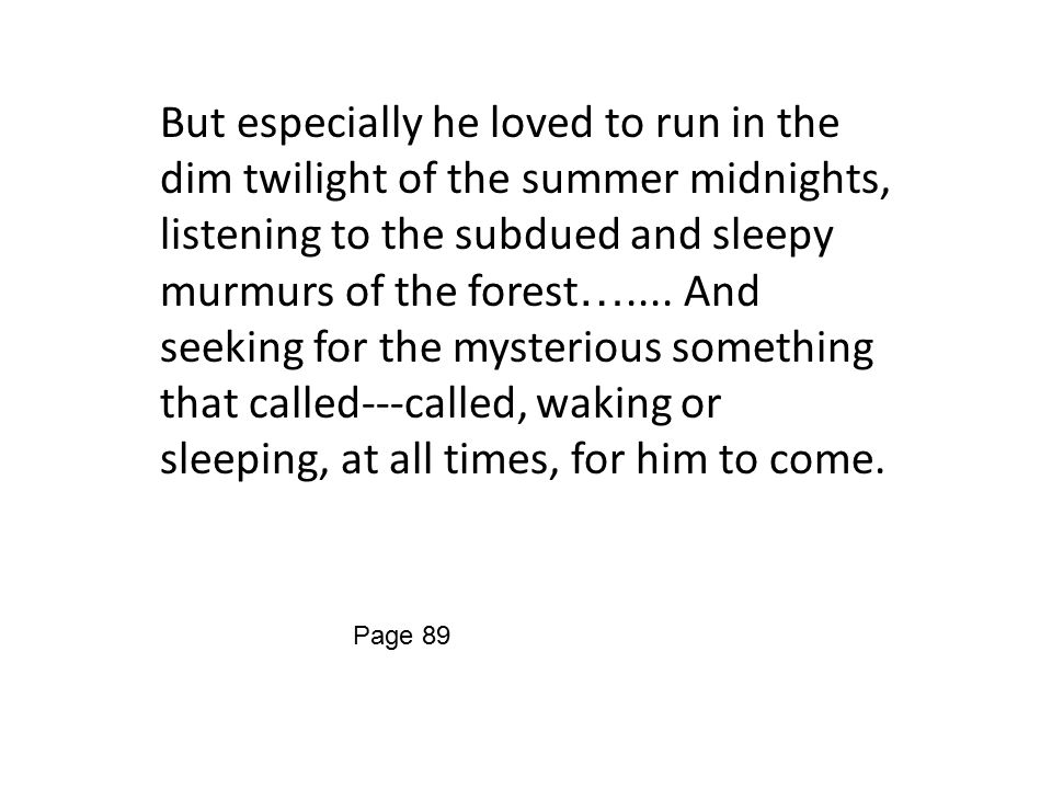 But especially he loved to run in the dim twilight of the summer midnights, listening to the subdued and sleepy murmurs of the forest …....