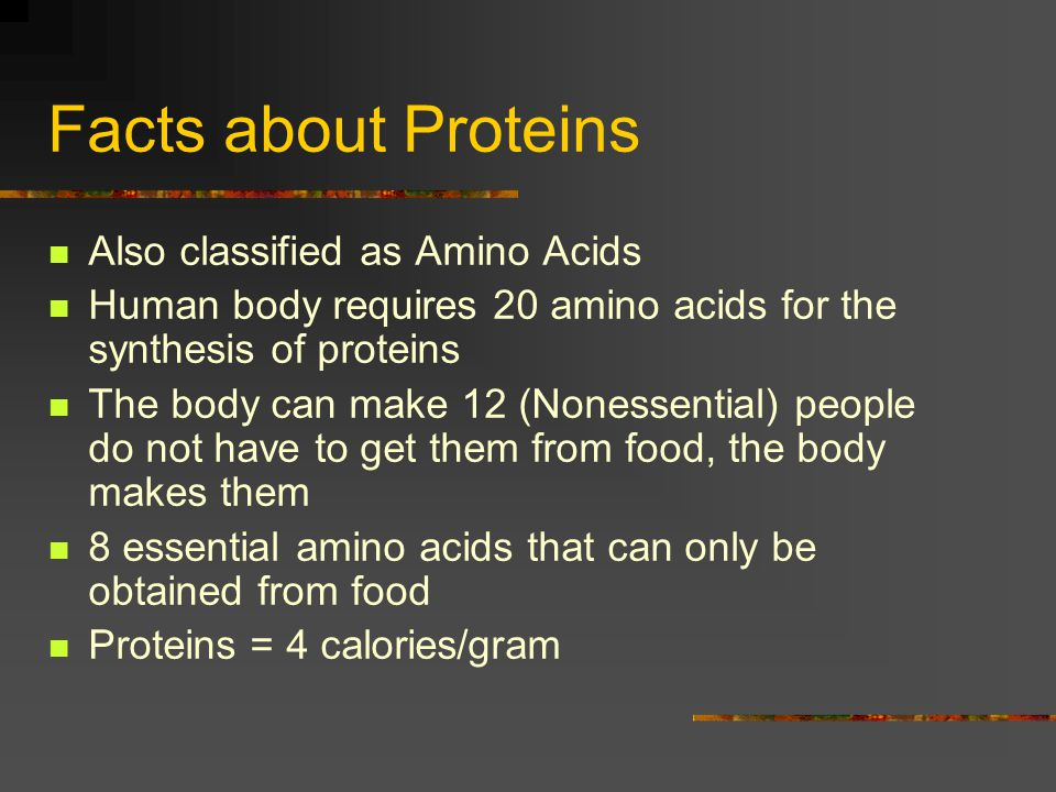 Facts about Proteins Also classified as Amino Acids Human body requires 20 amino acids for the synthesis of proteins The body can make 12 (Nonessentia