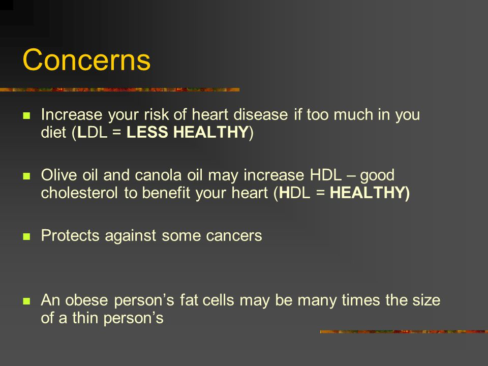 Concerns Increase your risk of heart disease if too much in you diet (LDL = LESS HEALTHY) Olive oil and canola oil may increase HDL – good cholesterol
