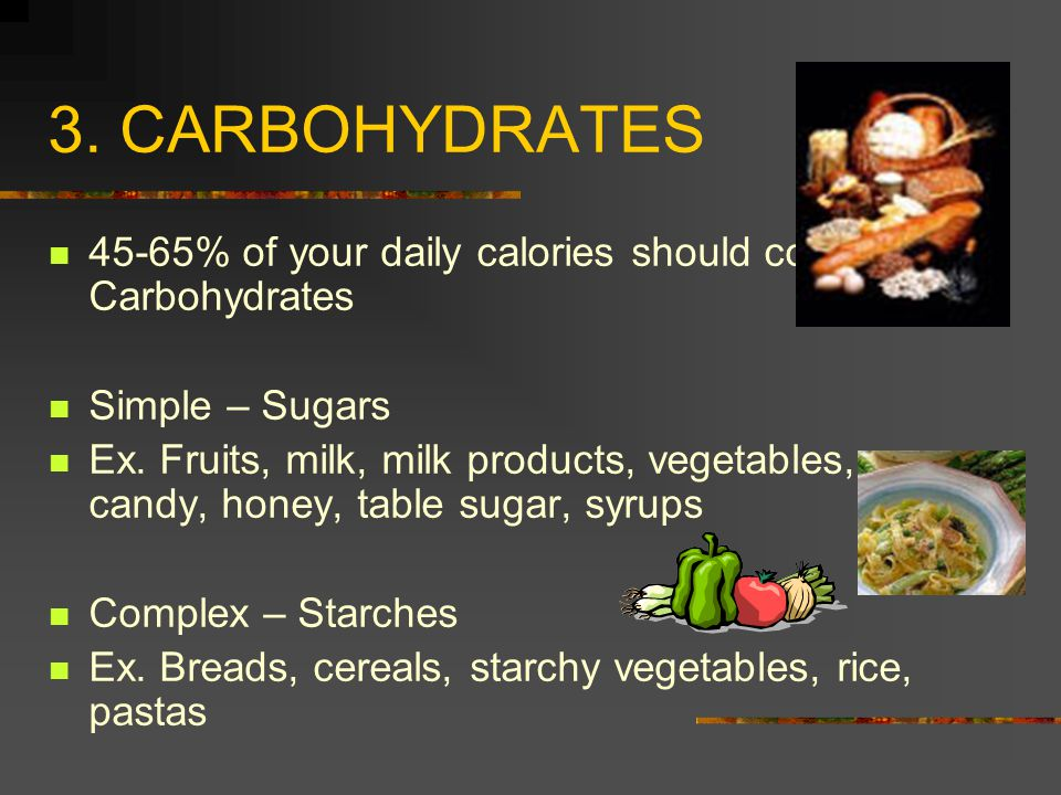 3. CARBOHYDRATES 45-65% of your daily calories should come from Carbohydrates Simple – Sugars Ex. Fruits, milk, milk products, vegetables, candy, hone