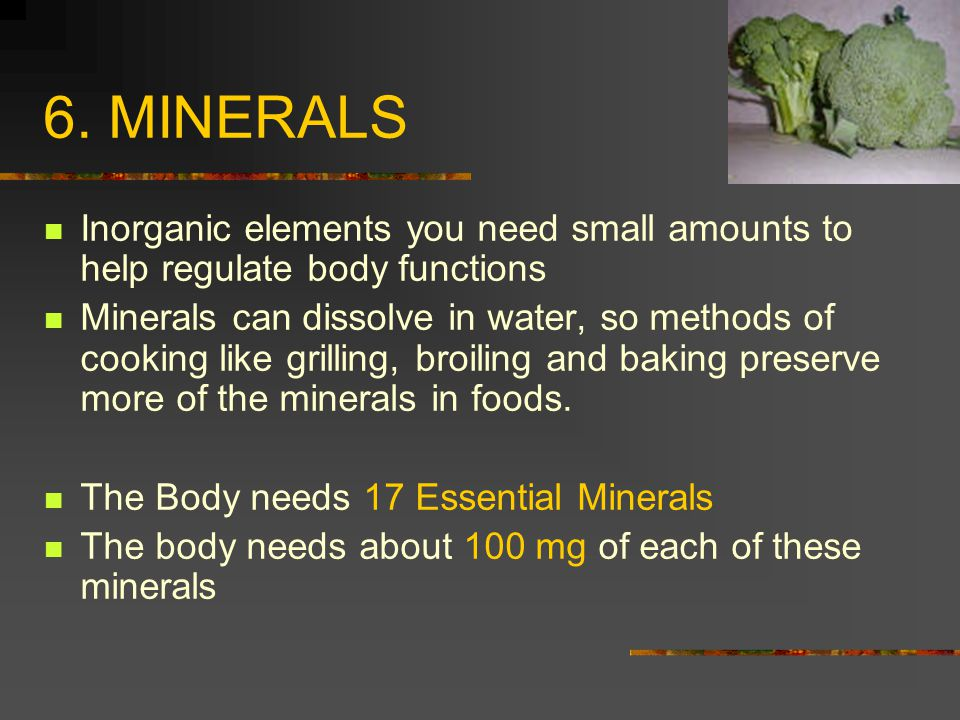 6. MINERALS Inorganic elements you need small amounts to help regulate body functions Minerals can dissolve in water, so methods of cooking like grill