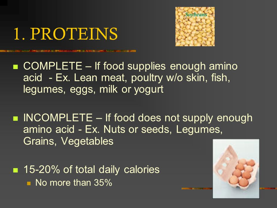 1. PROTEINS COMPLETE – If food supplies enough amino acid - Ex. Lean meat, poultry w/o skin, fish, legumes, eggs, milk or yogurt INCOMPLETE – If food
