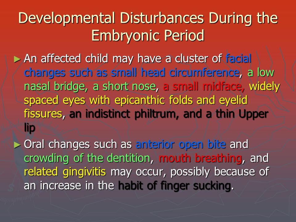 Developmental Disturbances During the Embryonic Period ► An affected child may have a cluster of facial changes such as small head circumference, a lo