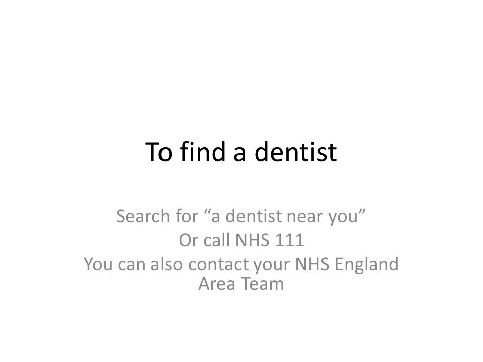 To find a dentist Search for a dentist near you Or call NHS 111 You can also contact your NHS England Area Team