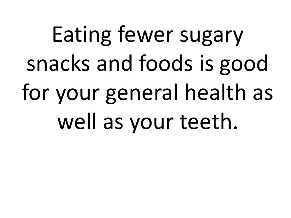 Eating fewer sugary snacks and foods is good for your general health as well as your teeth.