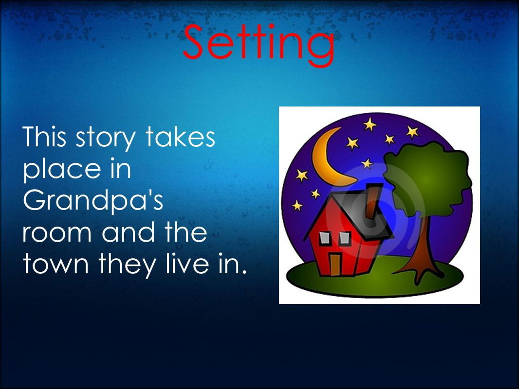 Setting This story takes place in Grandpa s room and the town they live in.