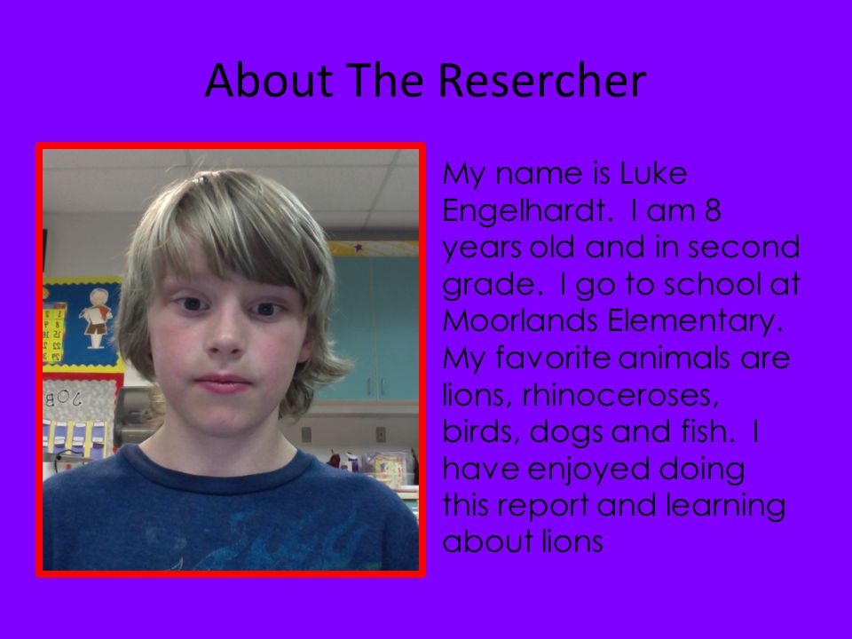 About The Resercher My name is Luke Engelhardt.I am 8 years old and in second grade.