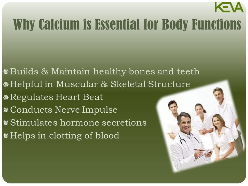 Why Calcium is Essential for Body Functions  Builds & Maintain healthy bones and teeth  Helpful in Muscular & Skeletal Structure  Regulates Heart Beat  Conducts Nerve Impulse  Stimulates hormone secretions  Helps in clotting of blood