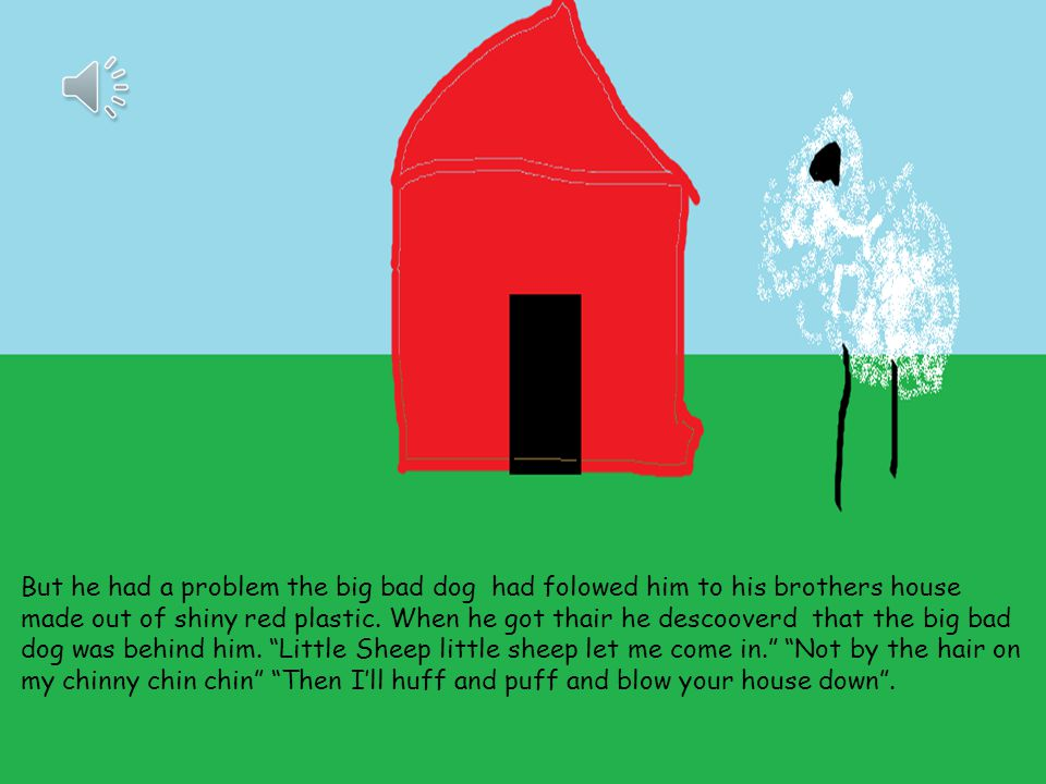 But he had a problem the big bad dog had folowed him to his brothers house made out of shiny red plastic.