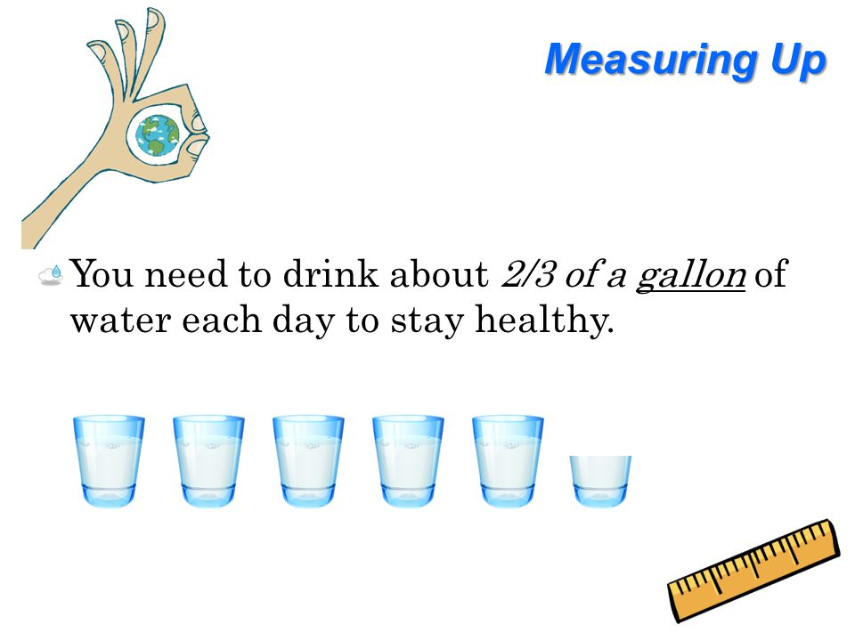 Measuring Up You need to drink about 2/3 of a gallon of water each day to stay healthy.