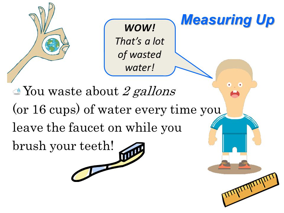 Measuring Up You waste about 2 gallons (or 16 cups) of water every time you leave the faucet on while you brush your teeth.