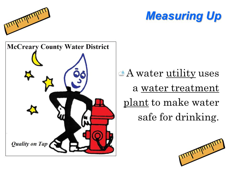 Measuring Up A water utility uses a water treatment plant to make water safe for drinking.