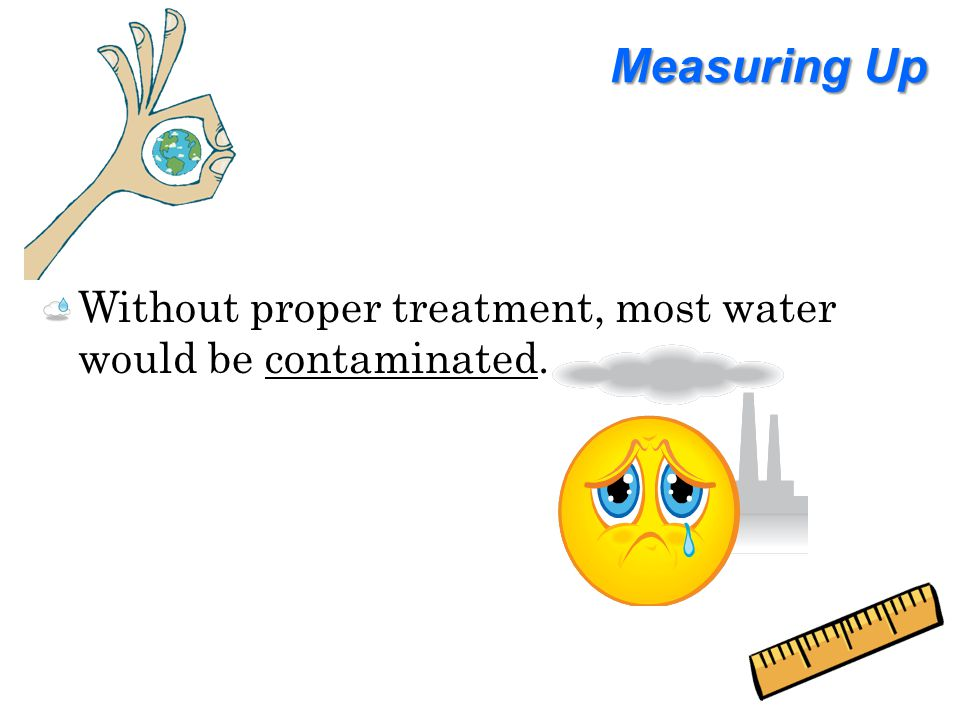 Measuring Up Without proper treatment, most water would be contaminated.