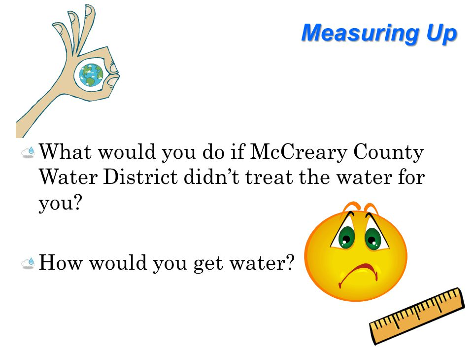 Measuring Up What would you do if McCreary County Water District didn't treat the water for you.