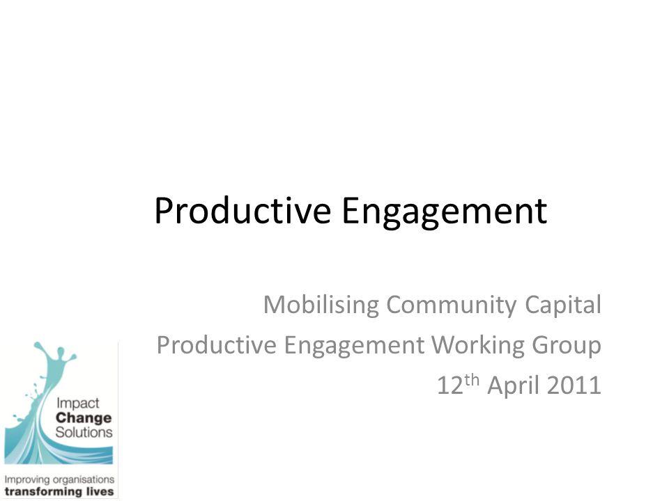 Productive Engagement Mobilising Community Capital Productive Engagement Working Group 12 th April 2011