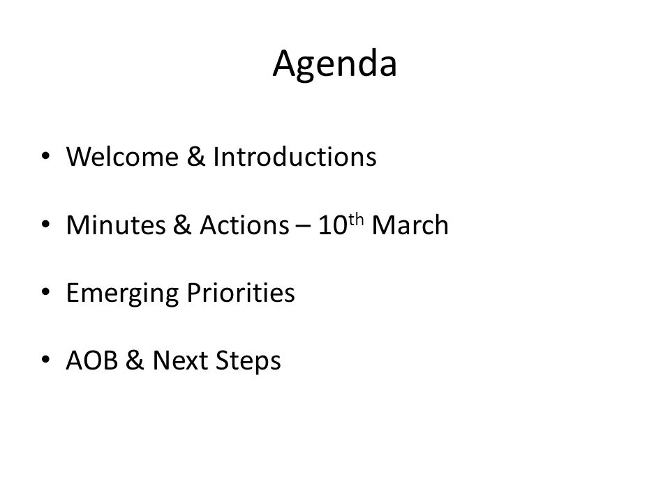 Agenda Welcome & Introductions Minutes & Actions – 10 th March Emerging Priorities AOB & Next Steps