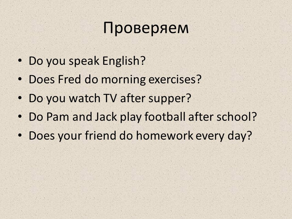 Проверяем Do you speak English? Does Fred do morning exercises? Do you watch TV after supper? Do Pam and Jack play football after school? Does your fr