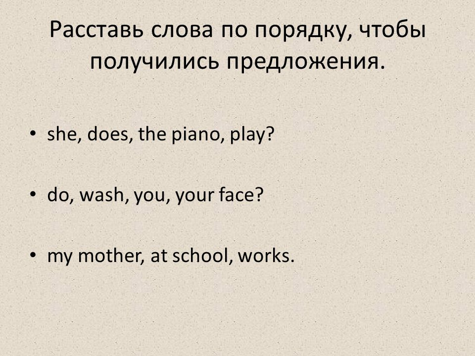 Проверь себя! Does she play the piano? do, wash, you, your face? my mother, at school, works.