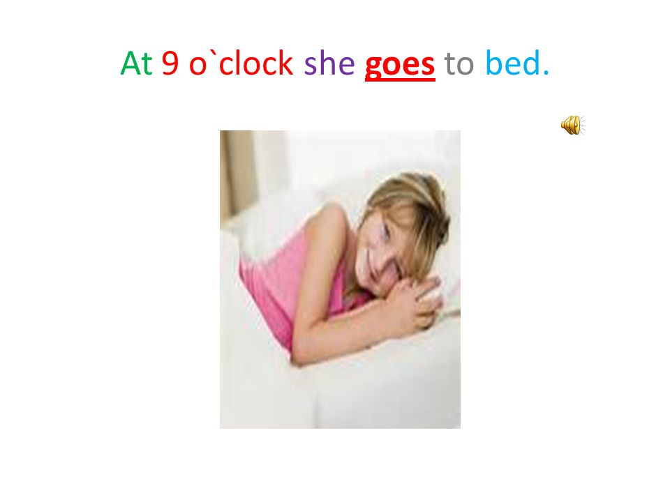At 9 o`clock she goes to bed.