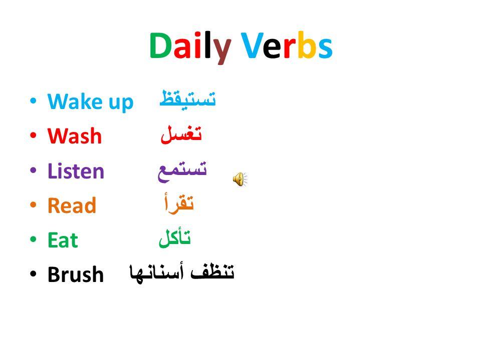 Daily Verbs Wake up تستيقظ Wash تغسل Listen تستمع Read تقرأ Eat تأكل Brush تنظف أسنانها
