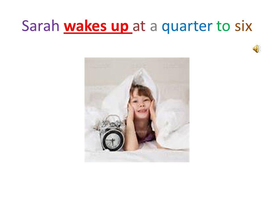 Sarah wakes up at a quarter to six