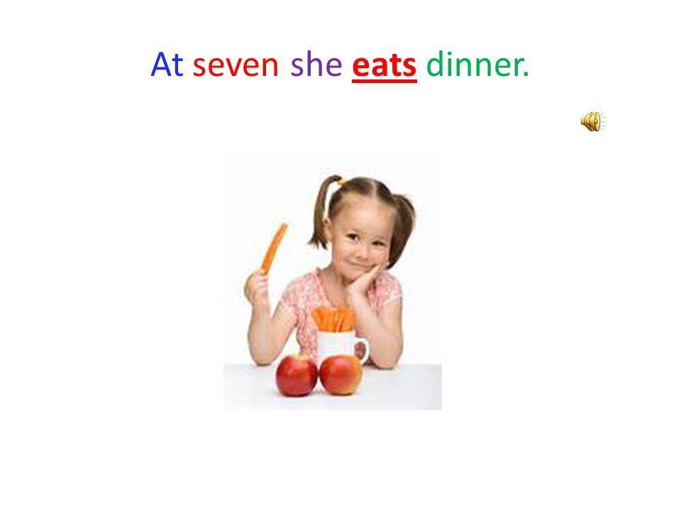 At seven she eats dinner.