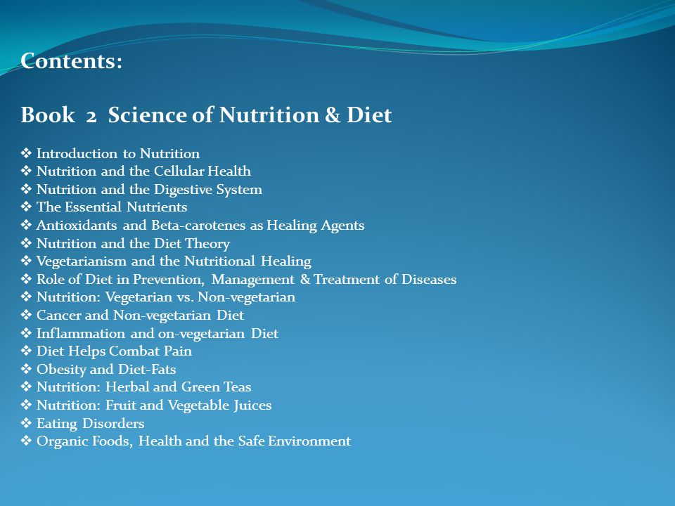 Contents: Book 2 Science of Nutrition & Diet  Introduction to Nutrition  Nutrition and the Cellular Health  Nutrition and the Digestive System  The Essential Nutrients  Antioxidants and Beta-carotenes as Healing Agents  Nutrition and the Diet Theory  Vegetarianism and the Nutritional Healing  Role of Diet in Prevention, Management & Treatment of Diseases  Nutrition: Vegetarian vs.